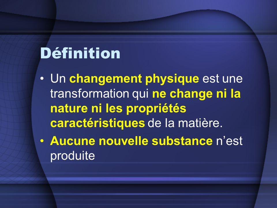 Définition Un changement physique est une transformation qui ne change ni la nature ni les propriétés caractéristiques de la matière.