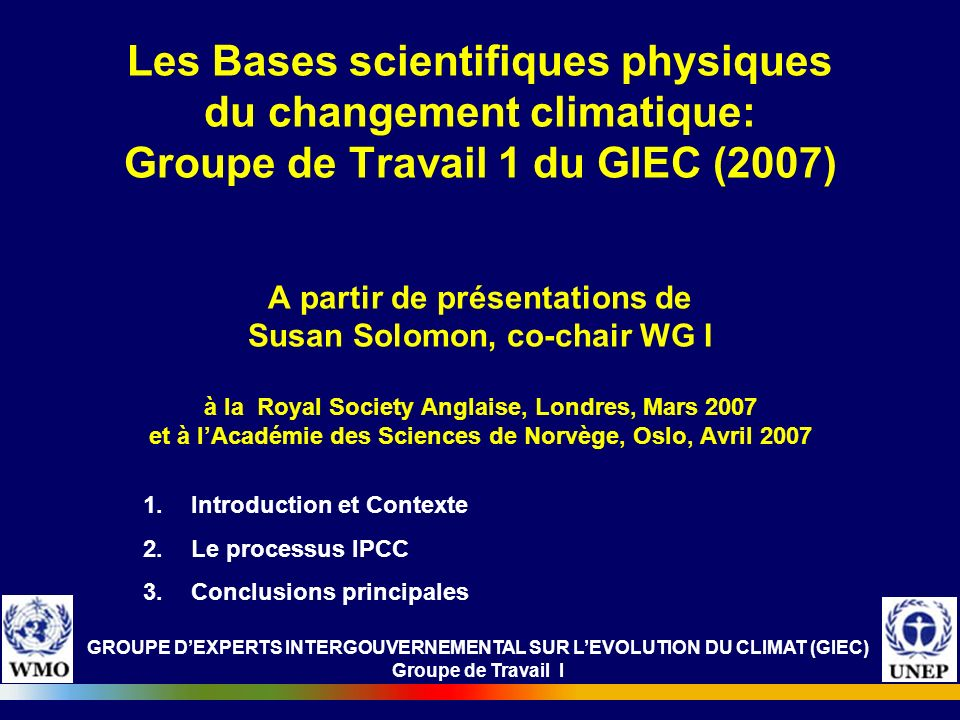 Les Bases scientifiques physiques du changement climatique: Groupe de Travail 1 du GIEC (2007) A partir de présentations de Susan Solomon, co-chair WG I à la Royal Society Anglaise, Londres, Mars 2007 et à l'Académie des Sciences de Norvège, Oslo, Avril 2007