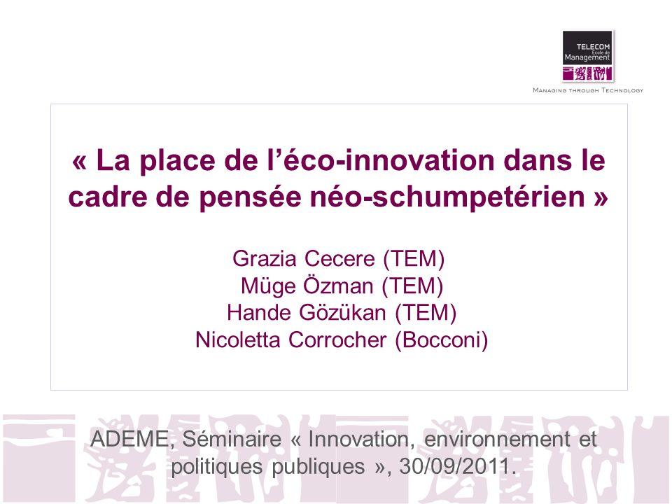 « La place de l'éco-innovation dans le cadre de pensée néo-schumpetérien » Grazia Cecere (TEM) Müge Özman (TEM) Hande Gözükan (TEM) Nicoletta Corrocher (Bocconi)