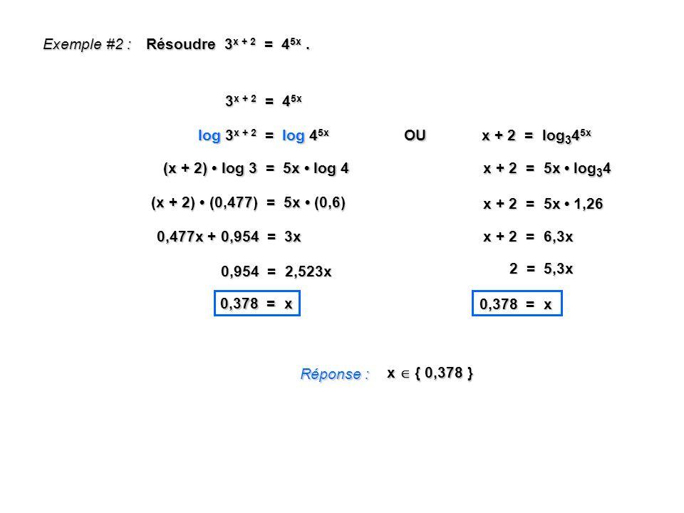 Exemple #2 : Résoudre 3x + 2 = 45x . 3x + 2 = 45x. log 3x + 2 = log 45x. OU. x + 2 = log345x.