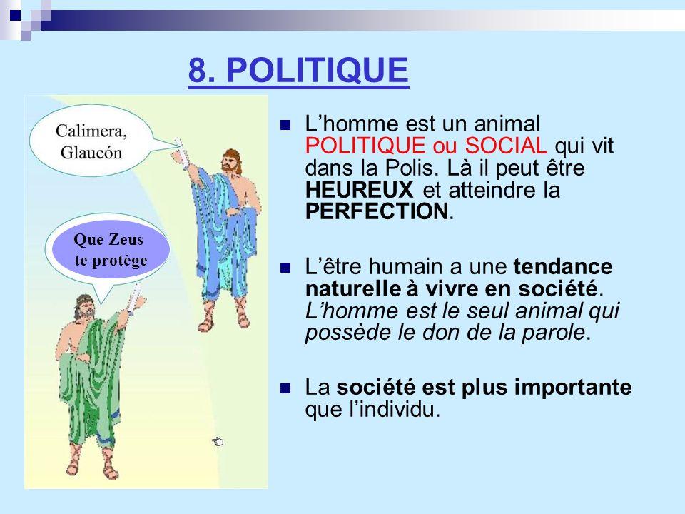 8. POLITIQUE L'homme est un animal POLITIQUE ou SOCIAL qui vit dans la Polis. Là il peut être HEUREUX et atteindre la PERFECTION.