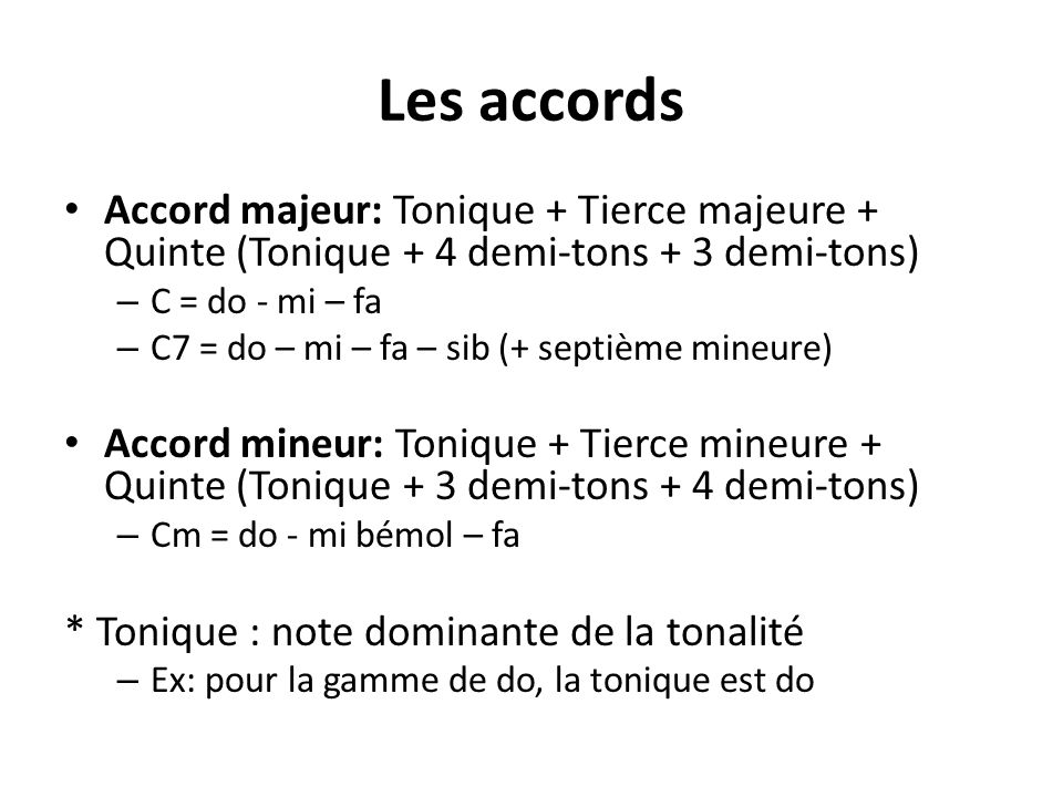 Les accords Accord majeur: Tonique + Tierce majeure + Quinte (Tonique + 4 demi-tons + 3 demi-tons) C = do - mi – fa.