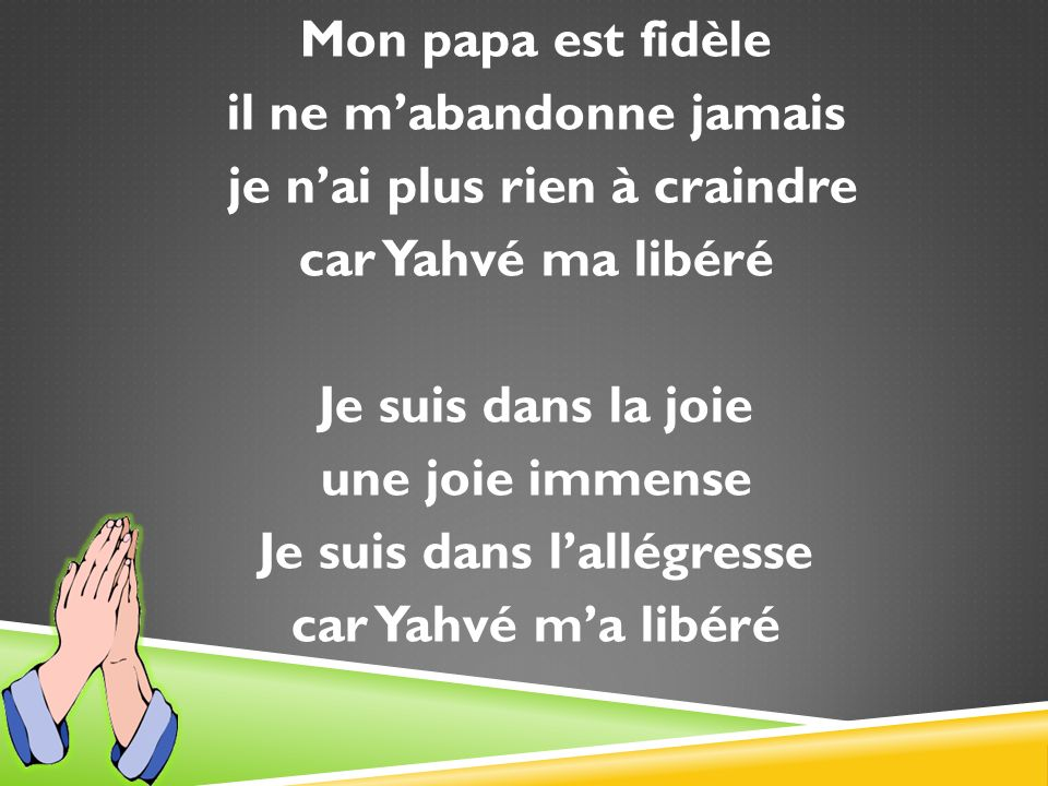 Mon papa est fidèle il ne m'abandonne jamais je n'ai plus rien à craindre car Yahvé ma libéré Je suis dans la joie une joie immense Je suis dans l'allégresse car Yahvé m'a libéré
