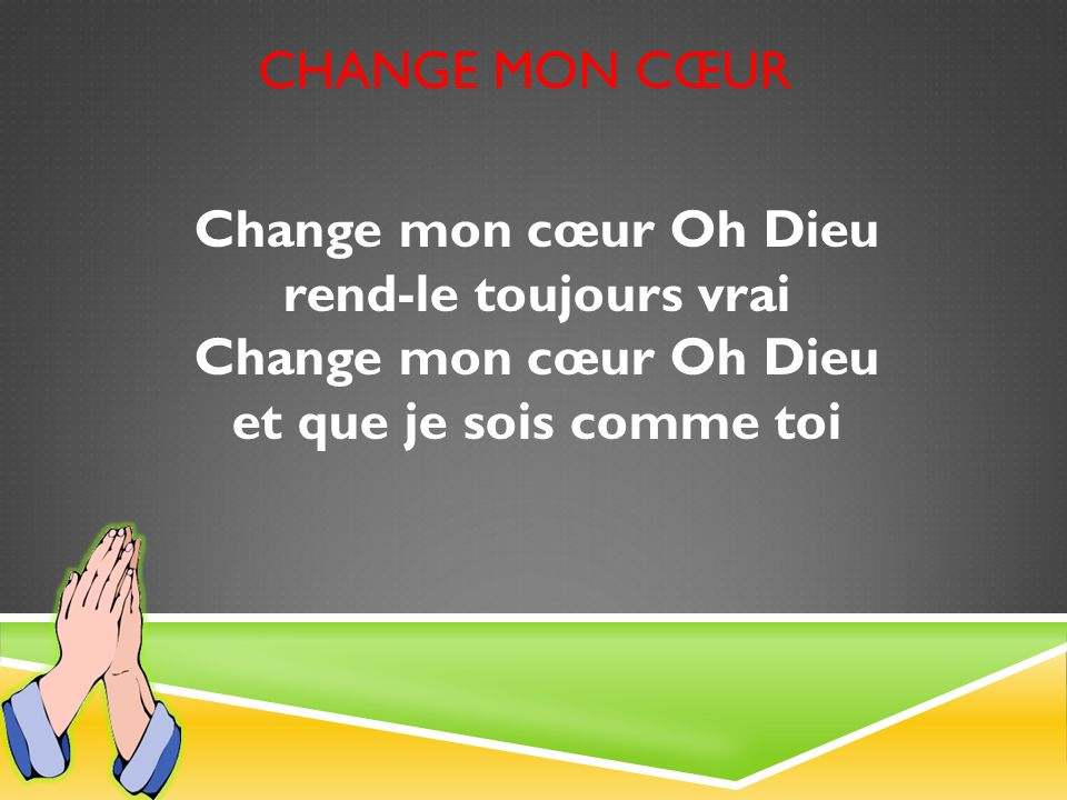 Change mon cœur Change mon cœur Oh Dieu rend-le toujours vrai Change mon cœur Oh Dieu et que je sois comme toi.
