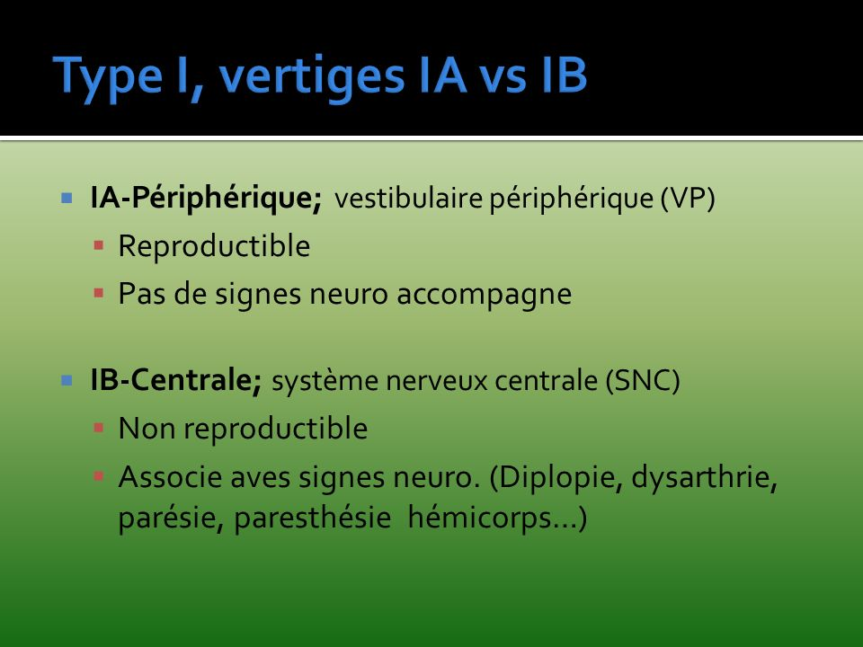 Type I, vertiges IA vs IB IA-Périphérique; vestibulaire périphérique (VP) Reproductible. Pas de signes neuro accompagne.