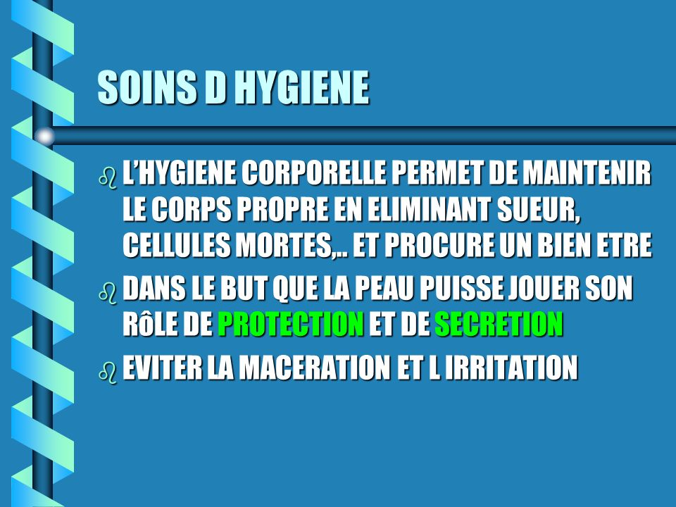 SOINS D HYGIENE L'HYGIENE CORPORELLE PERMET DE MAINTENIR LE CORPS PROPRE EN ELIMINANT SUEUR, CELLULES MORTES,.. ET PROCURE UN BIEN ETRE.