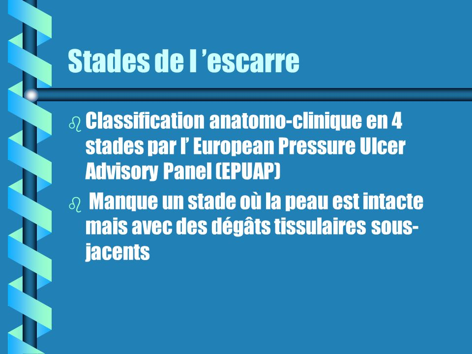 Stades de l 'escarre Classification anatomo-clinique en 4 stades par l' European Pressure Ulcer Advisory Panel (EPUAP)