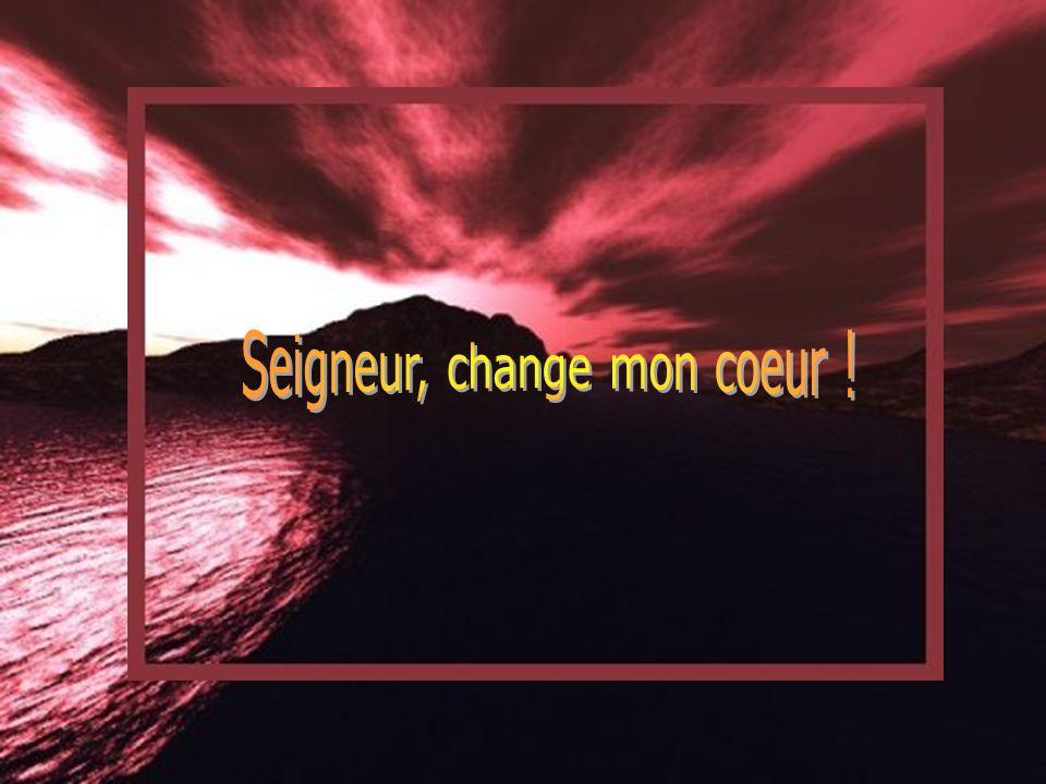Seigneur, change mon coeur !