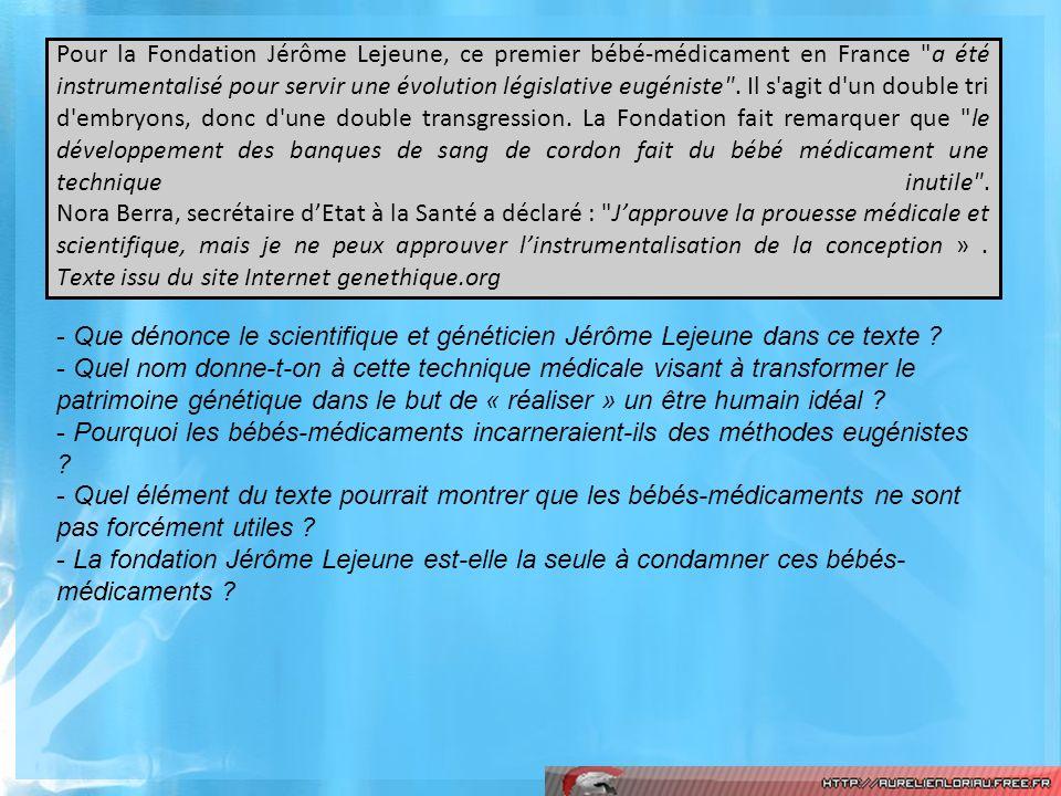 Pour la Fondation Jérôme Lejeune, ce premier bébé-médicament en France a été instrumentalisé pour servir une évolution législative eugéniste . Il s agit d un double tri d embryons, donc d une double transgression. La Fondation fait remarquer que le développement des banques de sang de cordon fait du bébé médicament une technique inutile . Nora Berra, secrétaire d'Etat à la Santé a déclaré : J'approuve la prouesse médicale et scientifique, mais je ne peux approuver l'instrumentalisation de la conception » . Texte issu du site Internet genethique.org