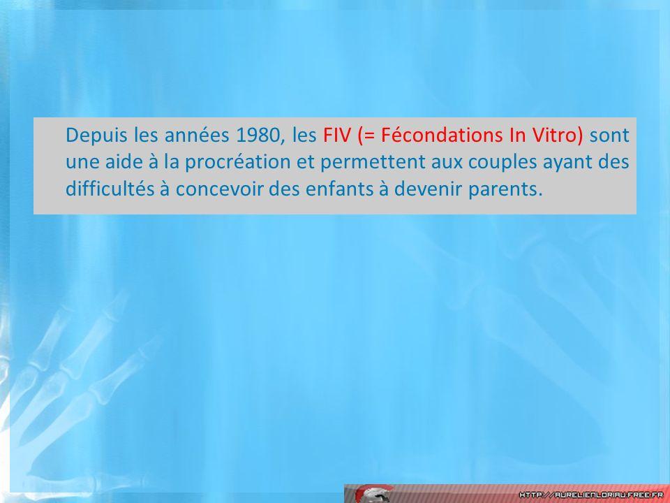 Depuis les années 1980, les FIV (= Fécondations In Vitro) sont une aide à la procréation et permettent aux couples ayant des difficultés à concevoir des enfants à devenir parents.
