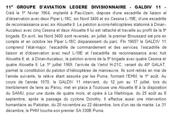 11e GROUPE D AVIATION LEGERE DIVISIONNAIRE - GALDIV 11 - Créé le 1er février 1964, implanté à Pau-Uzein, dispose d une escadrille de liaison et d observation avec deux Piper L-18C, six Nord 3400 et six Cessna L-19E; d une escadrille de reconnaissance avec six Alouette II.