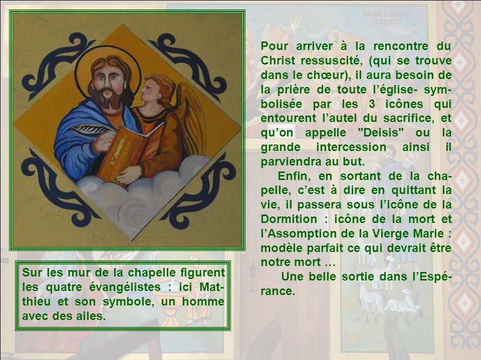 Pour arriver à la rencontre du Christ ressuscité, (qui se trouve dans le chœur), il aura besoin de la prière de toute l'église- sym-bolisée par les 3 icônes qui entourent l'autel du sacrifice, et qu'on appelle Deisis ou la grande intercession ainsi il parviendra au but.