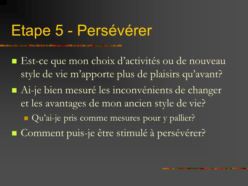 Etape 5 - Persévérer Est-ce que mon choix d'activités ou de nouveau style de vie m'apporte plus de plaisirs qu'avant