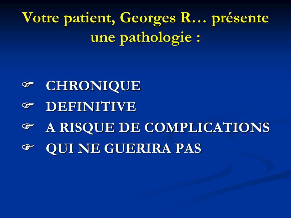 Votre patient, Georges R… présente une pathologie :