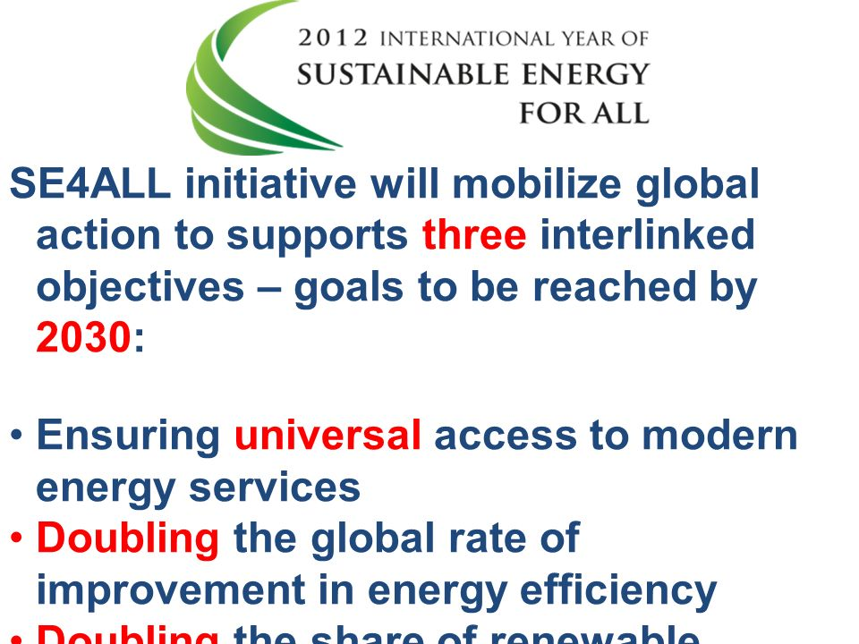 SE4ALL initiative will mobilize global action to supports three interlinked objectives – goals to be reached by 2030:
