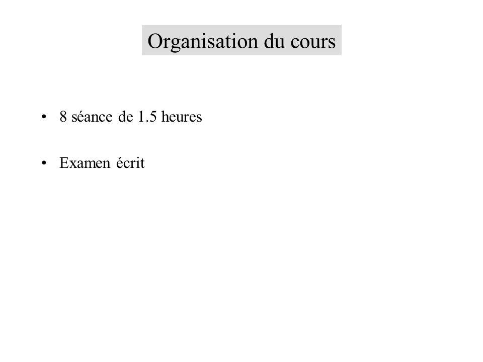 Organisation du cours 8 séance de 1.5 heures Examen écrit
