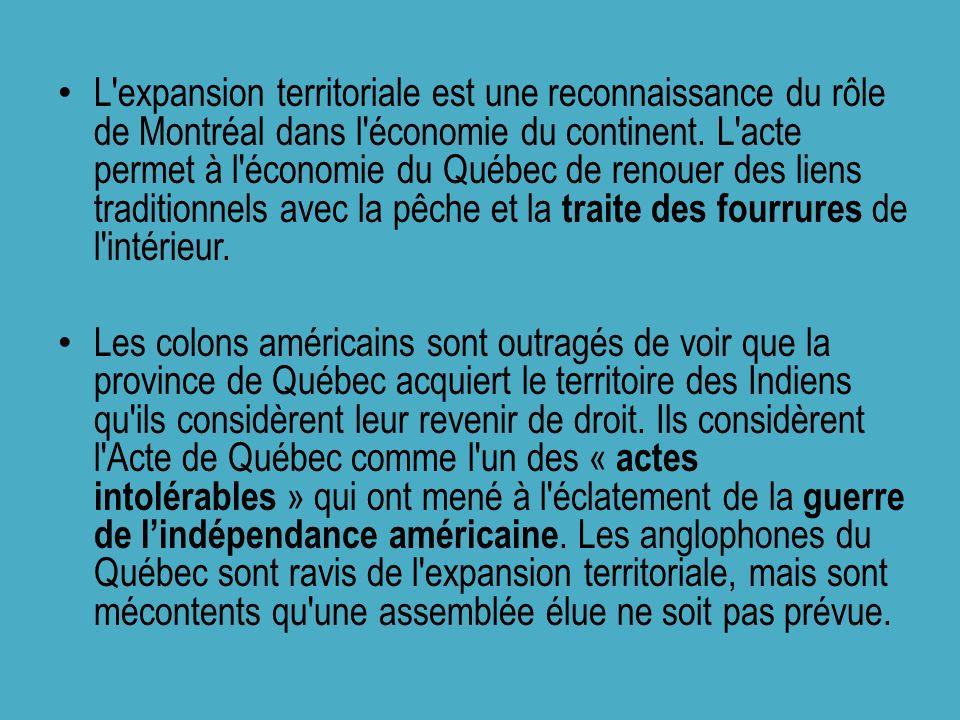 L expansion territoriale est une reconnaissance du rôle de Montréal dans l économie du continent. L acte permet à l économie du Québec de renouer des liens traditionnels avec la pêche et la traite des fourrures de l intérieur.