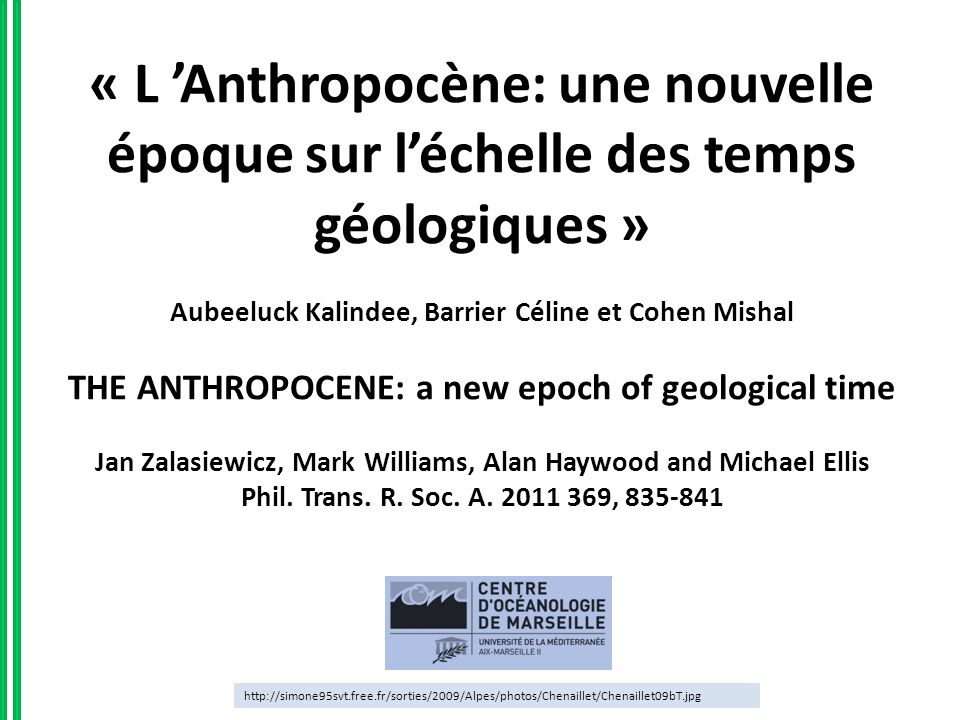 « L 'Anthropocène: une nouvelle époque sur l'échelle des temps géologiques » Aubeeluck Kalindee, Barrier Céline et Cohen Mishal THE ANTHROPOCENE: a new epoch of geological time Jan Zalasiewicz, Mark Williams, Alan Haywood and Michael Ellis Phil. Trans. R. Soc. A. 2011 369, 835-841