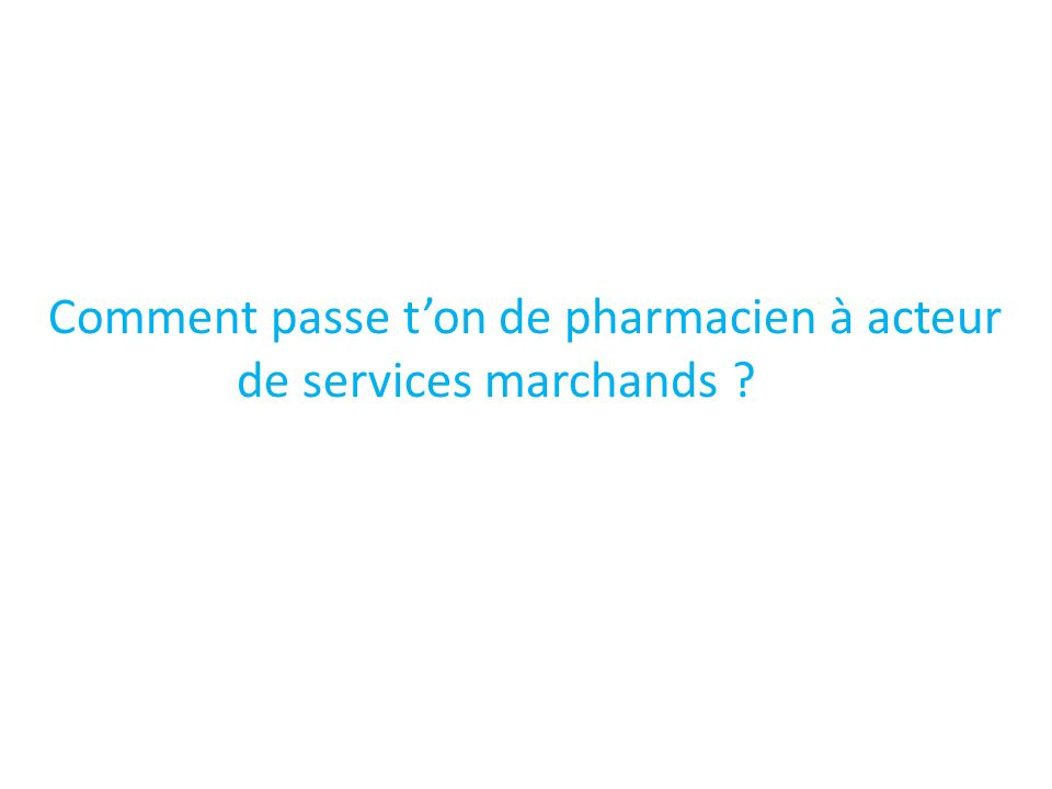 Comment passe t'on de pharmacien à acteur de services marchands
