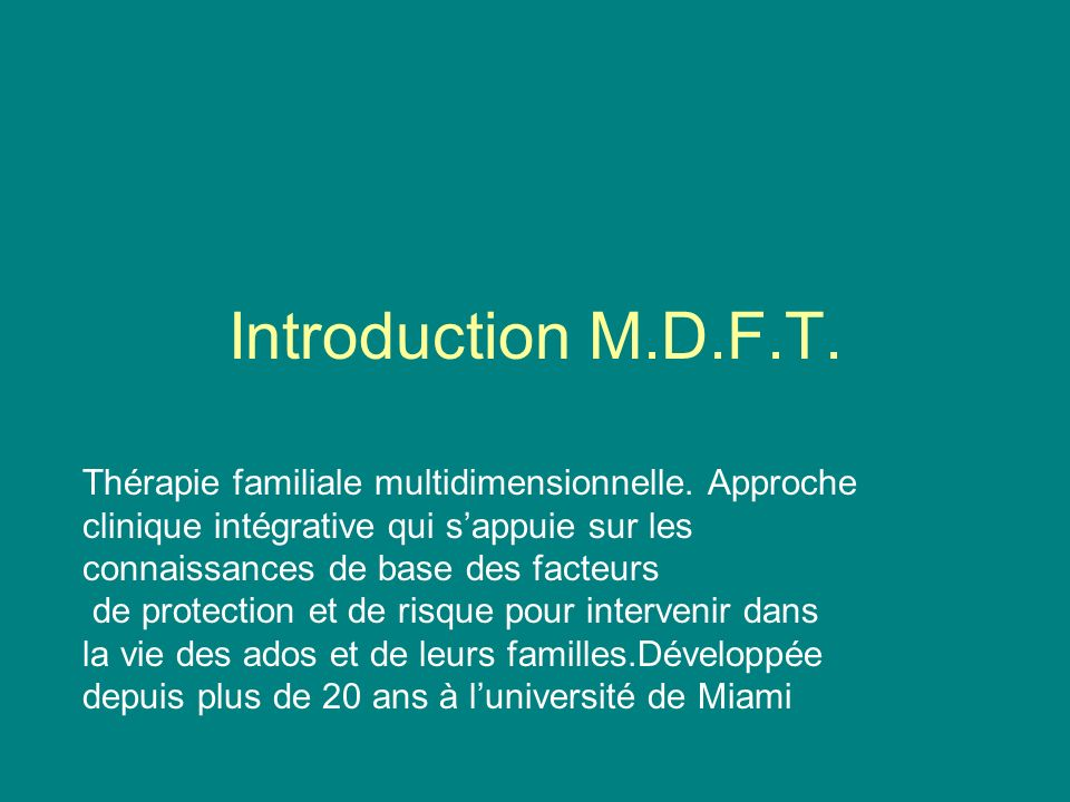 Introduction M.D.F.T. Thérapie familiale multidimensionnelle. Approche clinique intégrative qui s'appuie sur les connaissances de base des facteurs.