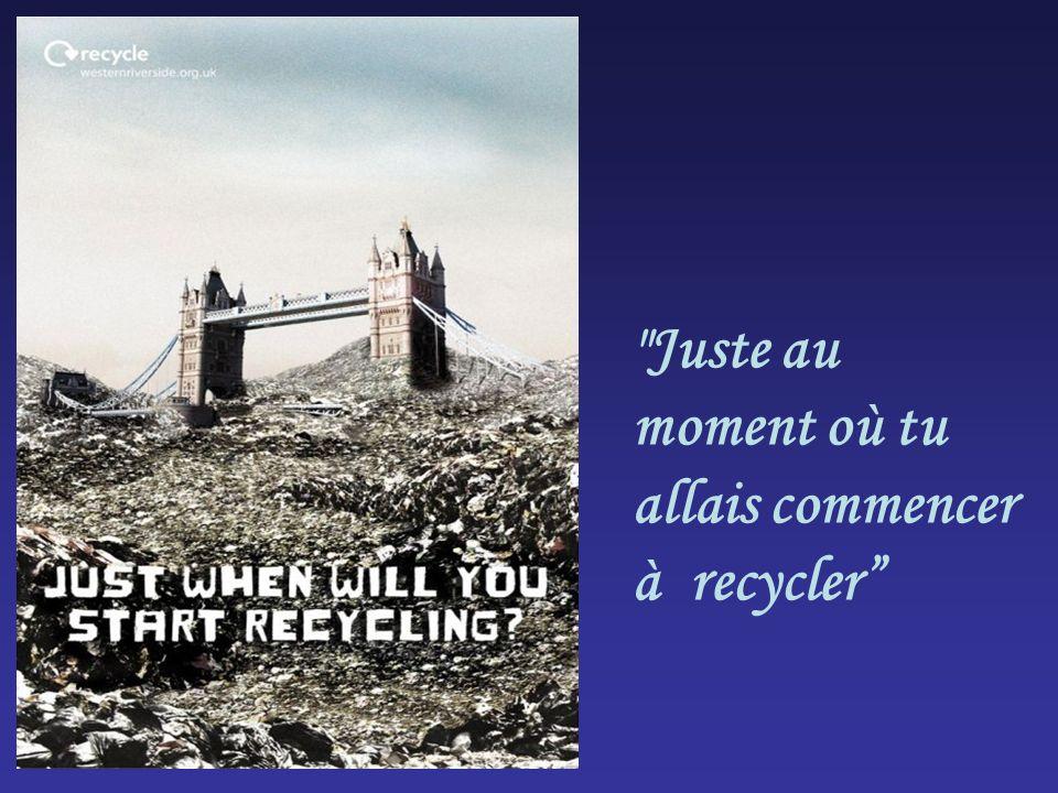 Juste au moment où tu allais commencer à recycler