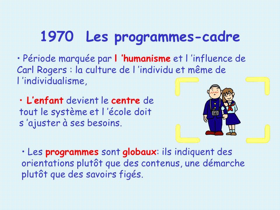 1970 Les programmes-cadre Période marquée par l 'humanisme et l 'influence de Carl Rogers : la culture de l 'individu et même de l 'individualisme,