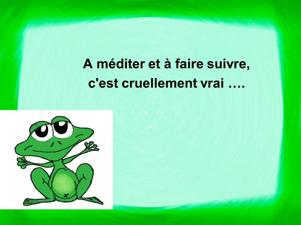A méditer et à faire suivre, c est cruellement vrai ….