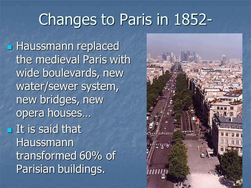 Changes to Paris in 1852- Haussmann replaced the medieval Paris with wide boulevards, new water/sewer system, new bridges, new opera houses…