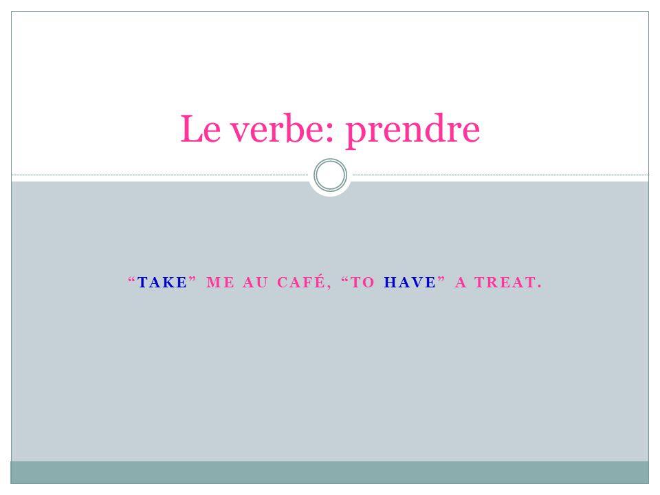 Take me au cafÉ, to have a treat.