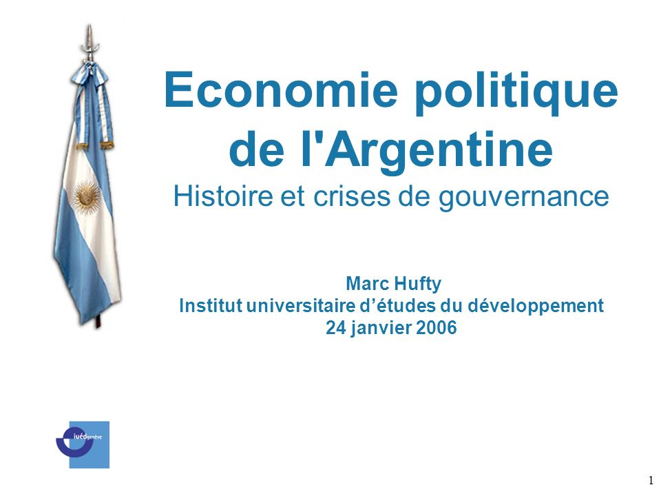 Economie politique de l Argentine Histoire et crises de gouvernance Marc Hufty Institut universitaire d'études du développement 24 janvier 2006