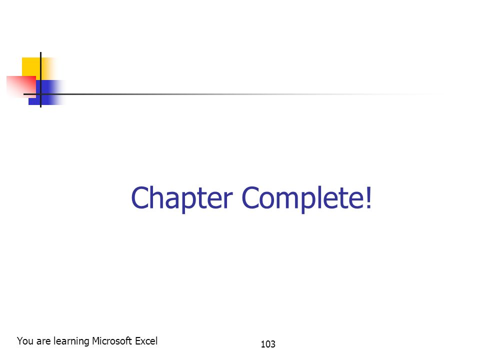 Chapter Complete! 103 You are learning Microsoft Excel