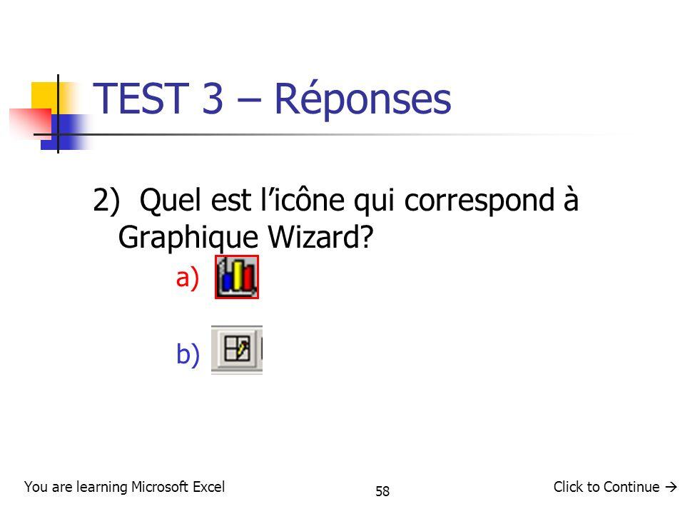 TEST 3 – Réponses 2) Quel est l'icône qui correspond à Graphique Wizard a) b) 58. You are learning Microsoft Excel.