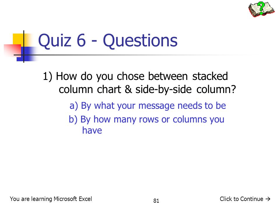 Quiz 6 - Questions 1) How do you chose between stacked column chart & side-by-side column a) By what your message needs to be.