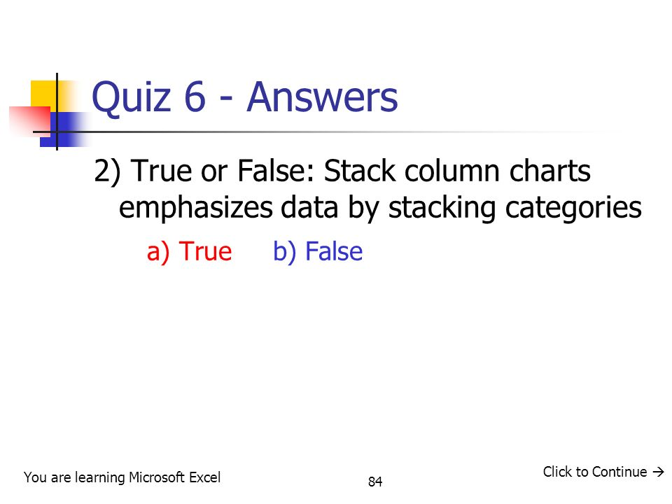 Quiz 6 - Answers 2) True or False: Stack column charts emphasizes data by stacking categories. a) True b) False.