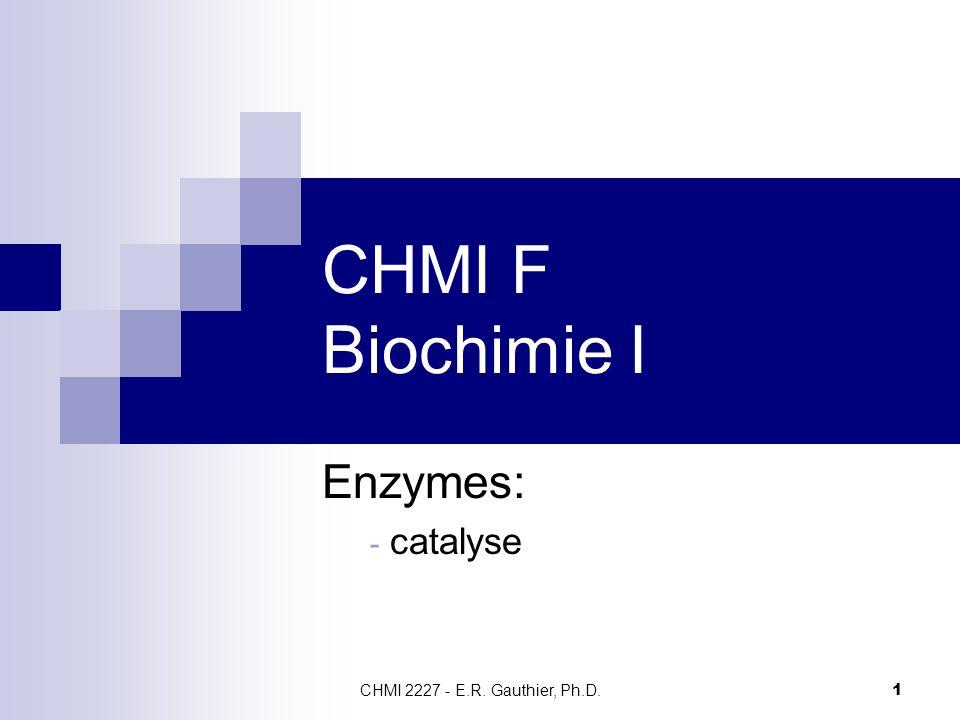 CHMI F Biochimie I Enzymes: catalyse CHMI 2227 - E.R. Gauthier, Ph.D.