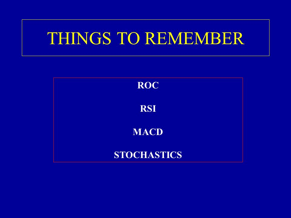 THINGS TO REMEMBER ROC RSI MACD STOCHASTICS