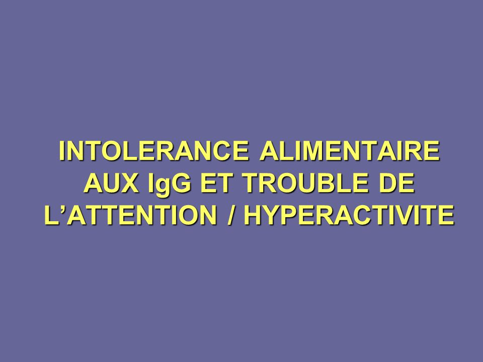 INTOLERANCE ALIMENTAIRE AUX IgG ET TROUBLE DE L'ATTENTION / HYPERACTIVITE