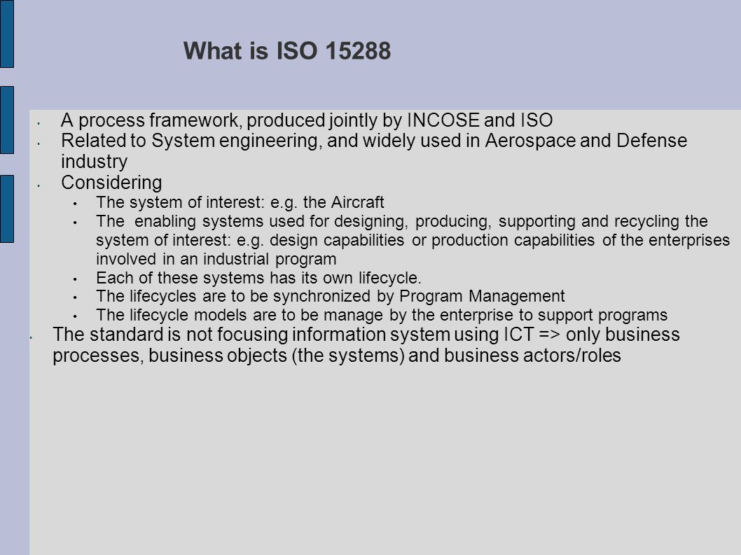 What is ISO 15288 A process framework, produced jointly by INCOSE and ISO.