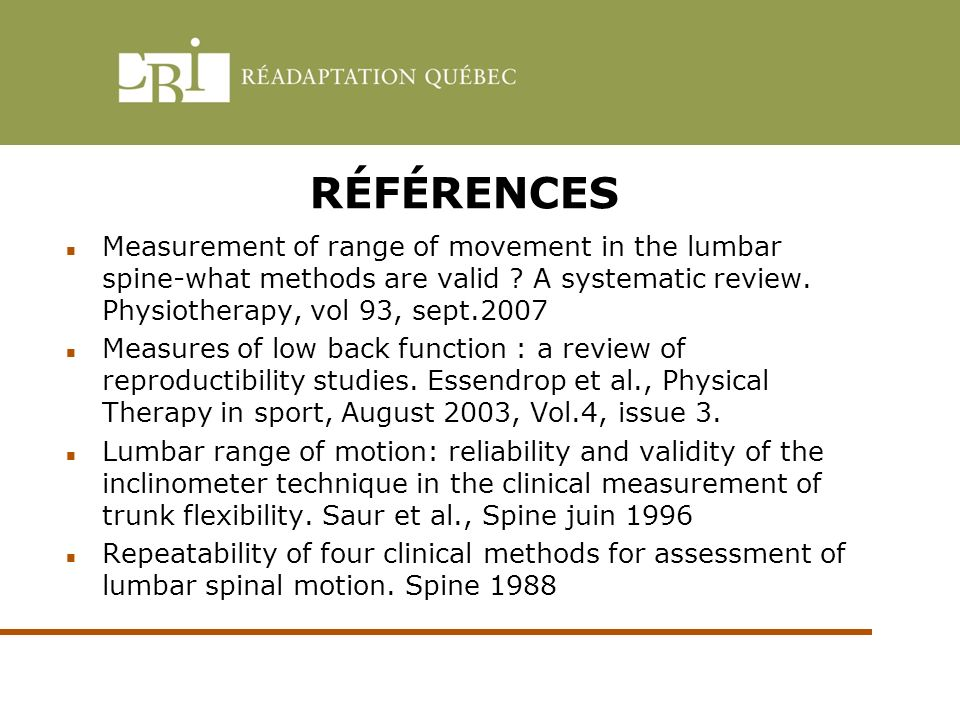 RÉFÉRENCES Measurement of range of movement in the lumbar spine-what methods are valid A systematic review. Physiotherapy, vol 93, sept.2007.