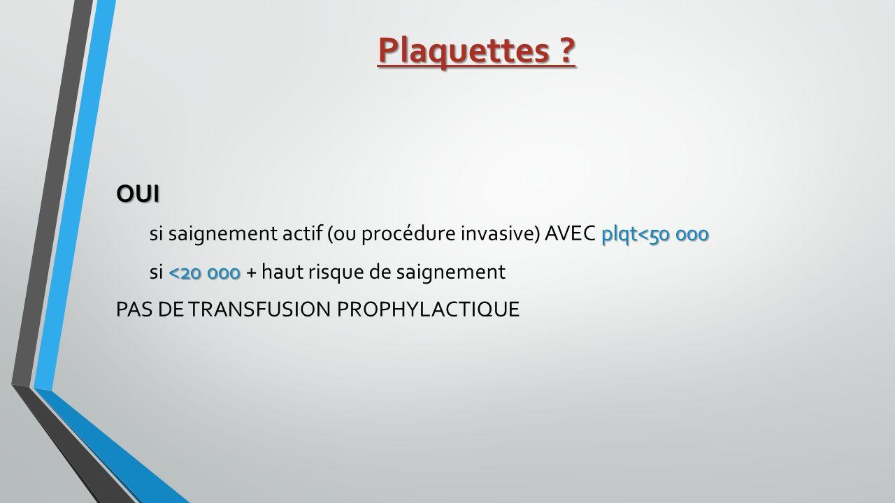 Plaquettes OUI. si saignement actif (ou procédure invasive) AVEC plqt<50 000. si <20 000 + haut risque de saignement.
