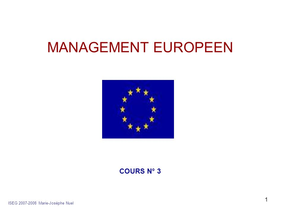 MANAGEMENT EUROPEEN COURS N° 3 ISEG 2007-2008 Marie-Josèphe Nuel