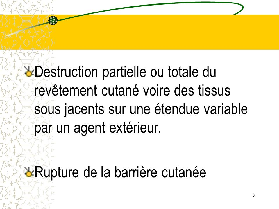 Destruction partielle ou totale du revêtement cutané voire des tissus sous jacents sur une étendue variable par un agent extérieur.