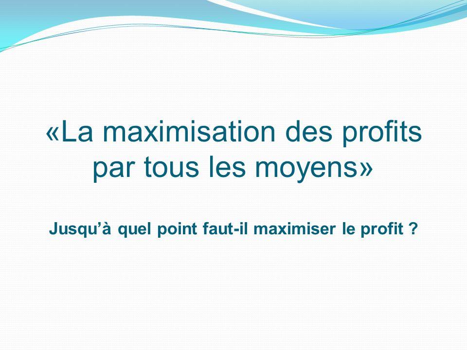 «La maximisation des profits par tous les moyens»