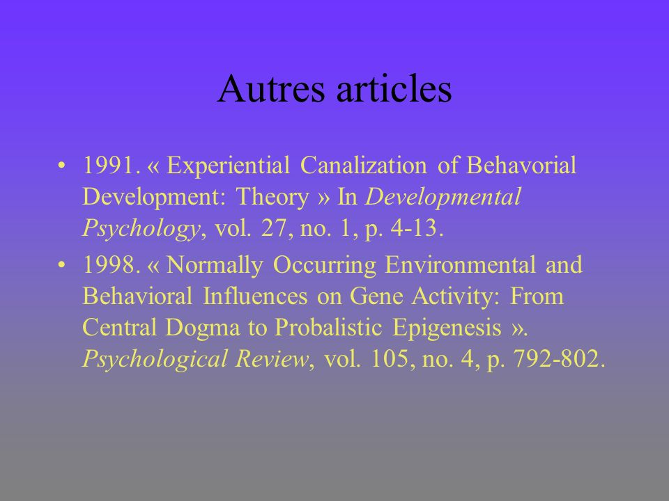 Autres articles 1991. « Experiential Canalization of Behavorial Development: Theory » In Developmental Psychology, vol. 27, no. 1, p. 4-13.