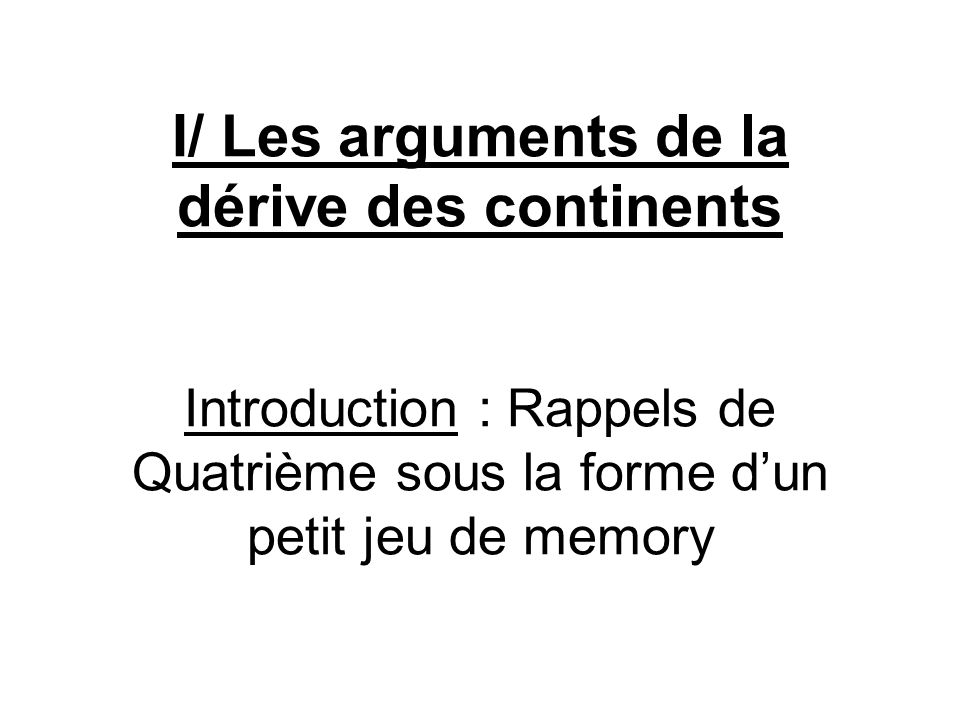 I/ Les arguments de la dérive des continents Introduction : Rappels de Quatrième sous la forme d'un petit jeu de memory