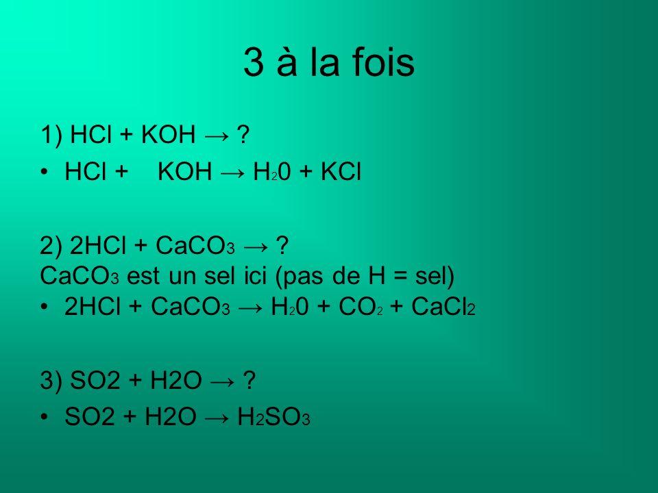 3 à la fois 1) HCl + KOH → HCl + KOH → H20 + KCl 2) 2HCl + CaCO3 →