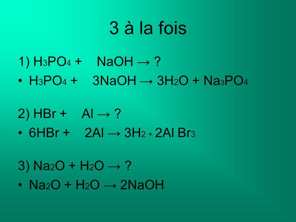 3 à la fois 1) H3PO4 + NaOH → H3PO4 + 3NaOH → 3H2O + Na3PO4
