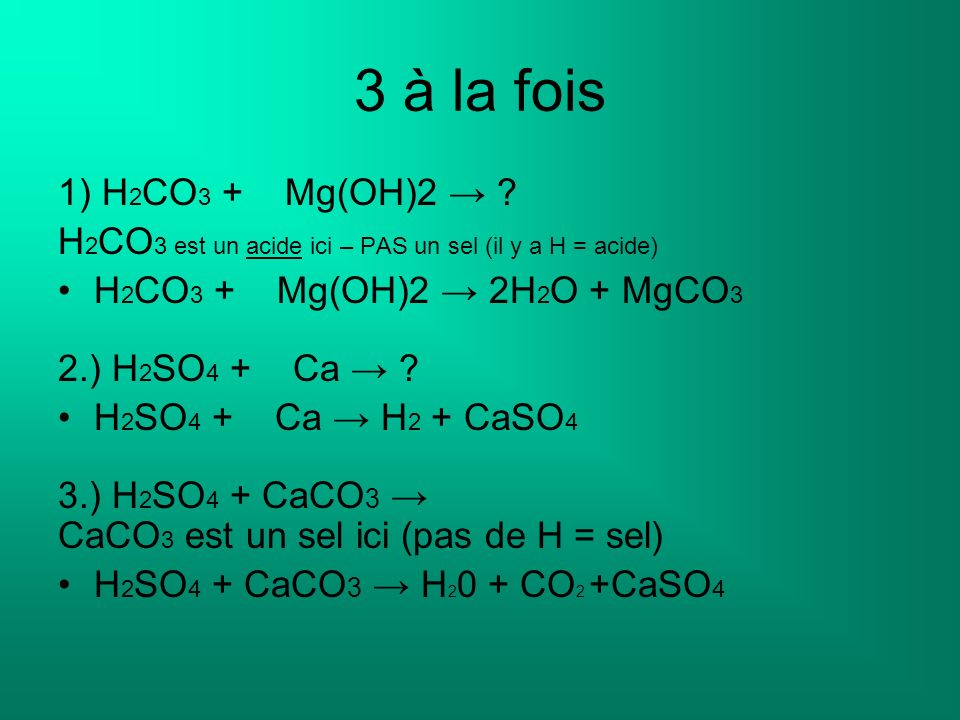 3 à la fois 1) H2CO3 + Mg(OH)2 → H2CO3 est un acide ici – PAS un sel (il y a H = acide) H2CO3 + Mg(OH)2 → 2H2O + MgCO3.
