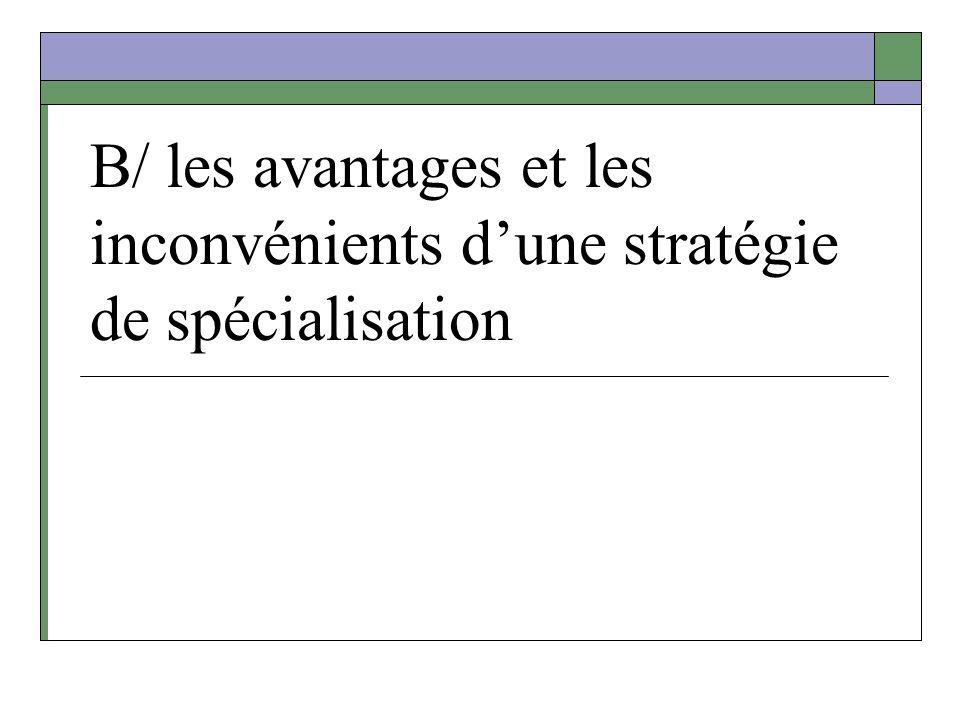 B/ les avantages et les inconvénients d'une stratégie de spécialisation