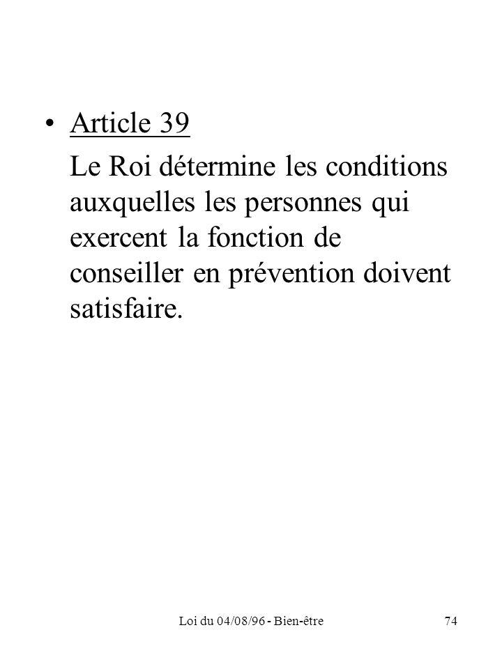 Article 39 Le Roi détermine les conditions auxquelles les personnes qui exercent la fonction de conseiller en prévention doivent satisfaire.